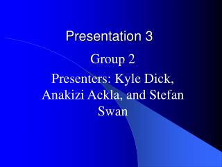 Group 2 Presenters: Kyle Dick, Anakizi Ackla, and Stefan Swan