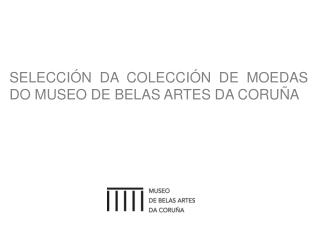SELECCIÓN  DA  COLECCIÓN  DE  MOEDAS DO MUSEO DE BELAS ARTES DA CORUÑA