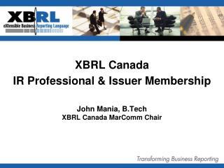 XBRL Canada IR Professional & Issuer Membership John Mania, B.Tech XBRL Canada MarComm Chair