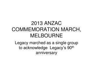 2013 ANZAC COMMEMORATION MARCH, MELBOURNE