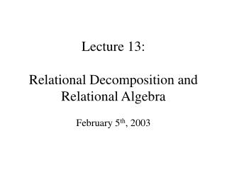 Lecture 13:  Relational Decomposition and Relational Algebra