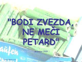 """""""BODI ZVEZDA,  NE MEČI  PETARD"""""""