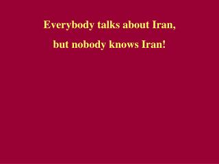 Everybody talks about Iran, but nobody kno w s Iran!