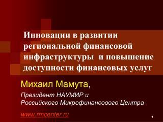 Михаил Мамута , Президент НАУМИР и Российского Микрофинансового Центра   rmcenter.ru
