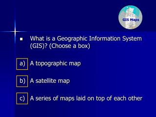 What is a Geographic Information System (GIS)? (Choose a box) a) 	A topographic map