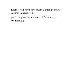 Exam 4 will cover new material through end of Animal Behavior Unit  will complete lecture material for exam on Wednesday