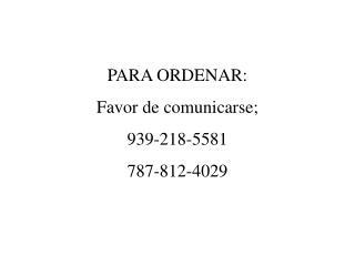 PARA ORDENAR: Favor de comunicarse; 939-218-5581 787-812-4029