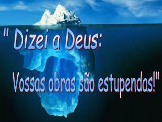 """ Dizei a Deus:"