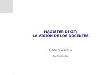 MAGISTER DIXIT; LA VISIÓN DE LOS DOCENTES Dr. Rafael Fernández Flores Dra. Pilar Baptista