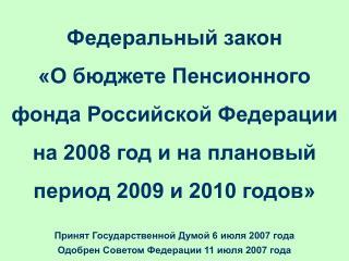 Принят Государственной Думой 6 июля 2007 года Одобрен Советом Федерации 11 июля 2007 года