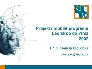 Projekty mobilit programu Leonardo da Vinci  2002 ___________________ PhDr. Helena Úlovcová