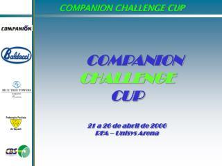 COMPANION CHALLENGE CUP 21 a 26 de abril de 2006 RFA – Unisys Arena