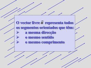 O vector livre     representa todos os segmentos orientados que têm: a mesma direcção