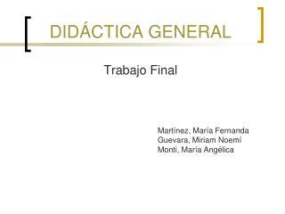DID�CTICA GENERAL Trabajo Final Mart�nez, Mar�a Fernanda  Guevara, Miriam Noem�