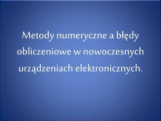 Metody numeryczne a błędy obliczeniowe w nowoczesnych urządzeniach elektronicznych.