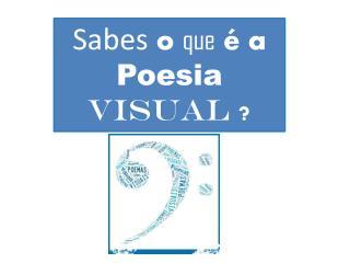 Sabes  o  que  é a   Poesia visual ?