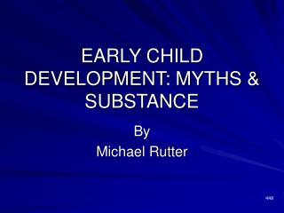 EARLY CHILD DEVELOPMENT: MYTHS  SUBSTANCE