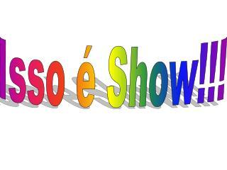 Isso é Show!!!