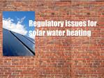 Regulatory issues for solar water heating