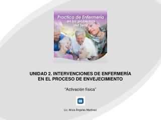 """UNIDAD 2. INTERVENCIONES DE ENFERMERÍA EN EL PROCESO DE ENVEJECIMIENTO """" Activación física """""""