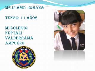 Me llamo: johana  tengo: 11 años mi colegio: Neptalí Valderrama ampuero