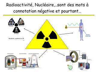 Radioactivit , Nucl aire,..sont des mots   connotation n gative et pourtant