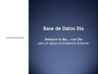 Base de Datos  Dia Siempre al día…. con  Dia para el apoyo al Comercio Exterior