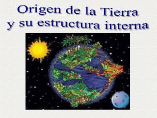 Origen de la Tierra  y su estructura interna