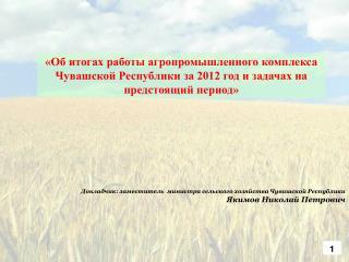 Докладчик: заместитель  министра сельского хозяйства Чувашской Республики