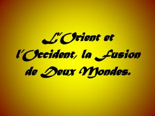 L�Orient et l�Occident, la Fusion de Deux Mondes.