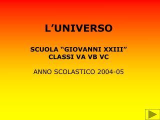 """L'UNIVERSO SCUOLA """"GIOVANNI XXIII"""" CLASSI VA VB VC ANNO SCOLASTICO 2004-05"""