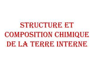 Structure et composition chimique de la Terre interne