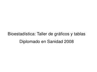 Bioestadística: Taller de gráficos y tablas Diplomado en Sanidad 2008