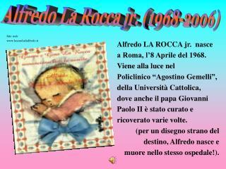 Alfredo LA ROCCA jr.  nasce  a Roma, l'8 Aprile del 1968.  Viene alla luce nel