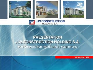 PRESENTATION  J.W.CONSTRUCTION HOLDING S.A. PERFORMANCE  FOR THE 1ST HALF - YEAR OF  200 9