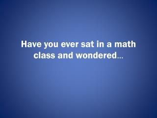 Have you ever sat in a math class and wondered …