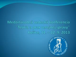 """Medzinárodná vedecká konferencia  """"Teória a prax verejnej správy"""" Košice, 11. – 12. 9. 2013"""