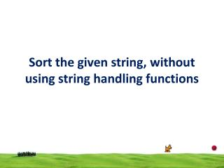 Sort the given string, without using string handling functions