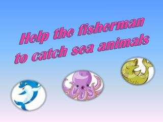 Help the fisherman to catch sea animals