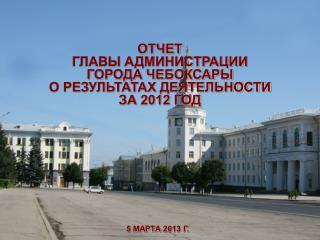 ОТЧЕТ  ГЛАВЫ АДМИНИСТРАЦИИ  ГОРОДА ЧЕБОКСАРЫ О РЕЗУЛЬТАТАХ ДЕЯТЕЛЬНОСТИ ЗА 2012 ГОД