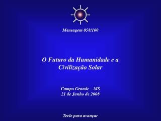 O Futuro da Humanidade e a Civilização Solar Campo Grande – MS 21 de Junho de 2008