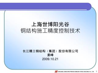上海世博阳光谷 钢结构施工精度控制技术 长江精工钢结构 ( 集团 ) 股份有限公司 姜峰 2009.10.21