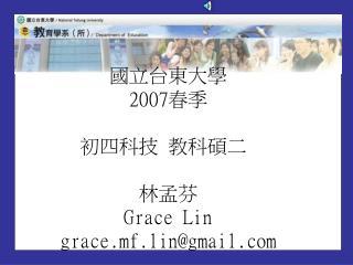 國立台東大學 2007春季 初四科技 教科碩二  林孟芬 Grace Lin grace.mf.lin@gmail