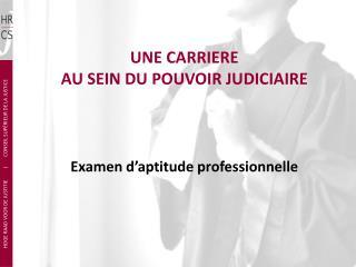 UNE CARRIERE   AU SEIN DU POUVOIR JUDICIAIRE Examen d'aptitude professionnelle