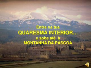 Entra na tua  QUARESMA INTERIOR…  e sobe até  à  MONTANHA DA PÁSCOA