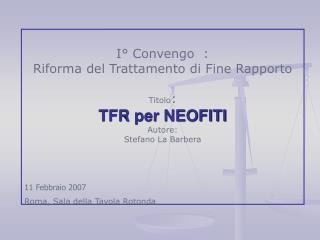 I° Convengo  : Riforma del Trattamento di Fine Rapporto  Titolo : TFR per NEOFITI Autore:
