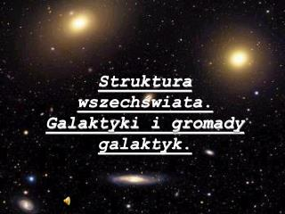 Struktura wszechświata. Galaktyki i gromady galaktyk.