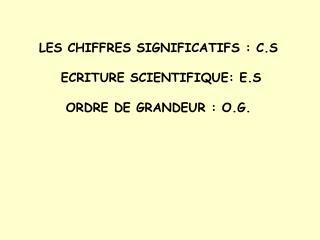 LES CHIFFRES SIGNIFICATIFS : C.S  ECRITURE SCIENTIFIQUE: E.S  ORDRE DE GRANDEUR : O.G.