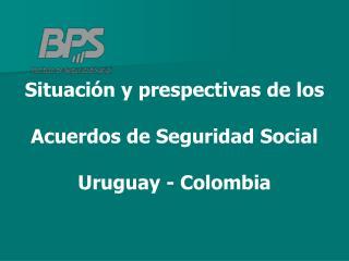 Situación y  prespectivas  de  los Acuerdos  de Seguridad Social Uruguay  - Colombia