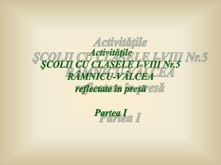 Activităţile ŞCOLII CU CLASELE I-VIII Nr.5 RÂMNICU-VÂLCEA reflectate în presă Partea I